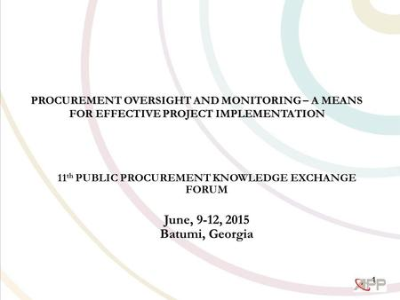 PROCUREMENT OVERSIGHT AND MONITORING – A MEANS FOR EFFECTIVE PROJECT IMPLEMENTATION 11 th PUBLIC PROCUREMENT KNOWLEDGE EXCHANGE FORUM June, 9-12, 2015.