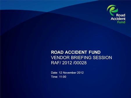 ROAD ACCIDENT FUND VENDOR BRIEFING SESSION RAF/ 2012 /00028 Date: 12 November 2012 Time: 11:00.