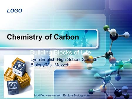 LOGO Chemistry of Carbon Building Blocks of Life 2007-2008 Lynn English High School Science Biology/Ms. Mezzetti Modified version from Explore Biology.com.