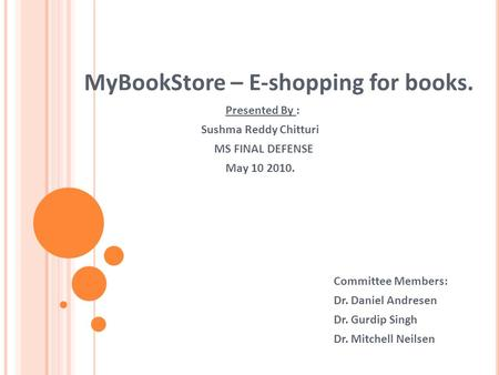 MyBookStore – E-shopping for books. Presented By : Sushma Reddy Chitturi MS FINAL DEFENSE May 10 2010. Committee Members: Dr. Daniel Andresen Dr. Gurdip.