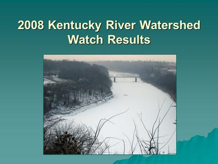 2008 Kentucky River Watershed Watch Results. What and when?   Herbicides in the Spring – –18 samples in May   Pathogens in the Summer – –169 Synoptic.