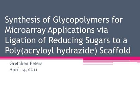 Synthesis of Glycopolymers for Microarray Applications via Ligation of Reducing Sugars to a Poly(acryloyl hydrazide) Scaffold Gretchen Peters April 14,