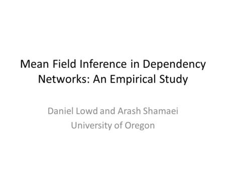Mean Field Inference in Dependency Networks: An Empirical Study Daniel Lowd and Arash Shamaei University of Oregon.