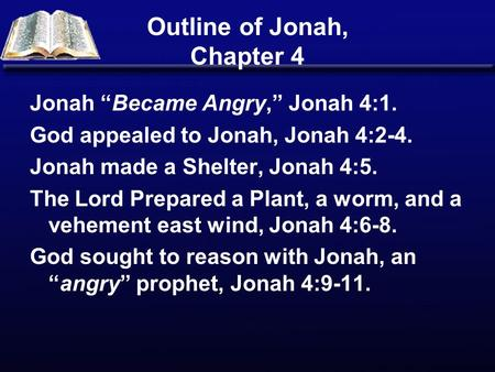"Outline of Jonah, Chapter 4 Jonah ""Became Angry,"" Jonah 4:1. God appealed to Jonah, Jonah 4:2-4. Jonah made a Shelter, Jonah 4:5. The Lord Prepared a Plant,"