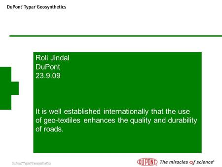 Roli Jindal DuPont 23.9.09 It is well established internationally that the use of geo-textiles enhances the quality and durability of roads.