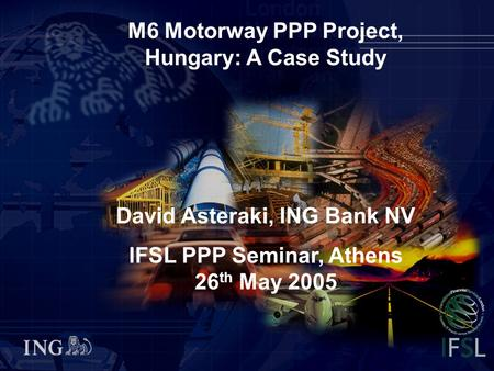 M6 Motorway PPP Project, Hungary: A Case Study IFSL PPP Seminar, Athens, 26th May 2005 0 M6 Motorway PPP Project, Hungary: A Case Study David Asteraki,