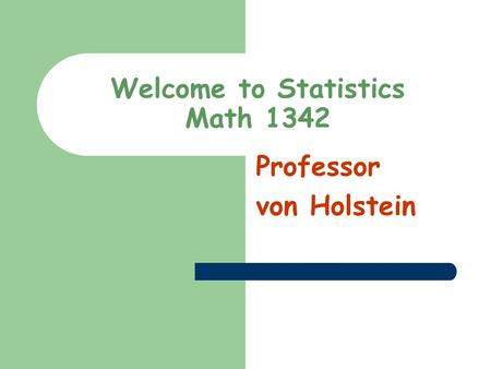 Welcome to Statistics Math 1342 Professor von Holstein.