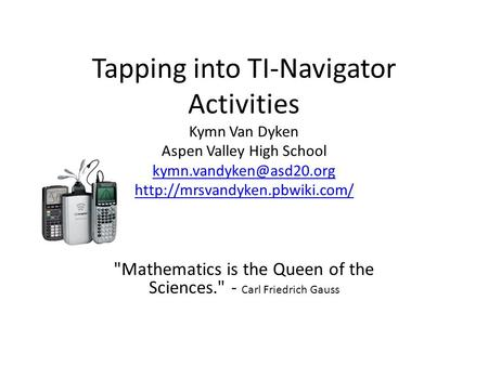 Tapping into TI-Navigator Activities Kymn Van Dyken Aspen Valley High School