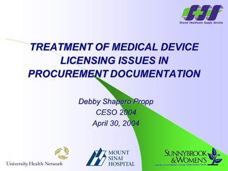 Debby Shapero Propp CESO 2004 April 30, 2004 TREATMENT OF MEDICAL DEVICE LICENSING ISSUES IN PROCUREMENT DOCUMENTATION.