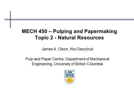 MECH 450 – Pulping and Papermaking Topic 2 - Natural Resources James A. Olson, Nici Darychuk Pulp and Paper Centre, Department of Mechanical Engineering,