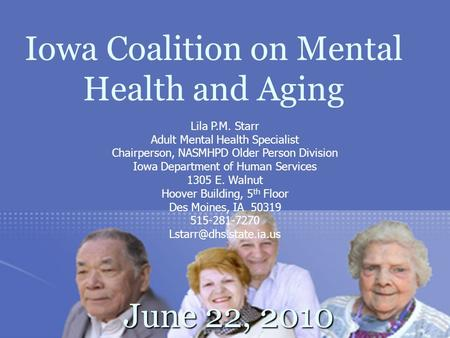 Iowa Coalition on Mental Health and Aging June 22, 2010 June 22, 2010 Lila P.M. Starr Adult Mental Health Specialist Chairperson, NASMHPD Older Person.