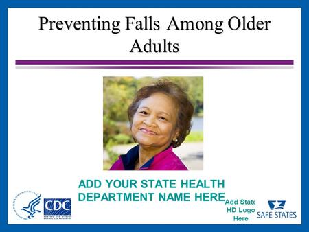 Add State HD Logo Here Preventing Falls Among Older Adults ADD YOUR STATE HEALTH DEPARTMENT NAME HERE.