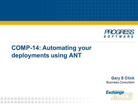COMP-14: Automating your deployments using ANT Gary S Clink Business Consultant.