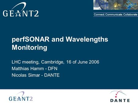 Connect. Communicate. Collaborate perfSONAR and Wavelengths Monitoring LHC meeting, Cambridge, 16 of June 2006 Matthias Hamm - DFN Nicolas Simar - DANTE.