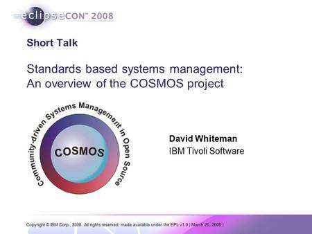 Copyright © IBM Corp., 2008. All rights reserved; made available under the EPL v1.0 | March 20, 2008 | Short Talk Standards based systems management: An.
