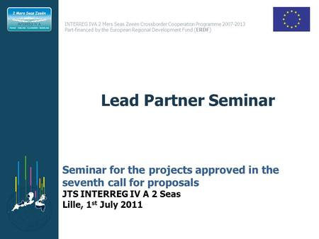 Lead Partner Seminar Seminar for the projects approved in the seventh call for proposals JTS INTERREG IV A 2 Seas Lille, 1st July 2011.