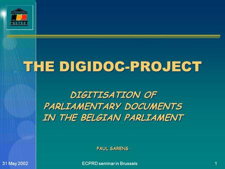 ECPRD seminar in Brussels131 May 2002 THE DIGIDOC-PROJECT DIGITISATION OF PARLIAMENTARY DOCUMENTS IN THE BELGIAN PARLIAMENT PAUL SARENS.