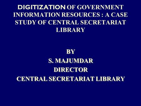 DIGITIZATION OF GOVERNMENT INFORMATION RESOURCES : A CASE STUDY OF CENTRAL SECRETARIAT LIBRARY BY S. MAJUMDAR DIRECTOR CENTRAL SECRETARIAT LIBRARY BY S.
