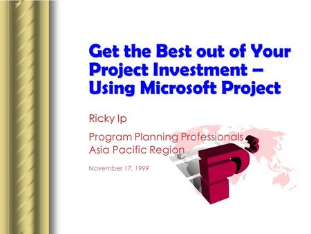Get the Best out of Your Project Investment – Using Microsoft Project Ricky Ip Program Planning Professionals Asia Pacific Region November 17, 1999 This.