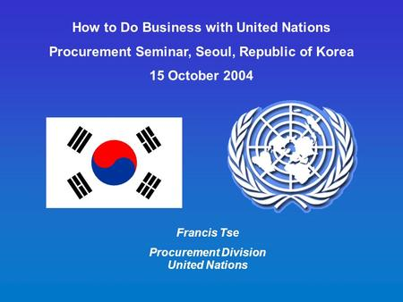 How to Do Business with United Nations Procurement Seminar, Seoul, Republic of Korea 15 October 2004 Francis Tse Procurement Division United Nations.