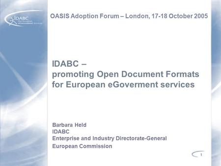1 IDABC – promoting Open Document Formats for European eGoverment services OASIS Adoption Forum – London, 17-18 October 2005 Barbara Held IDABC Enterprise.