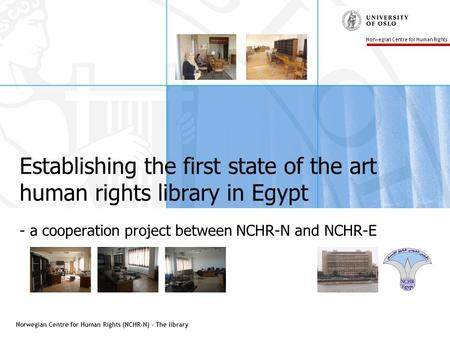 Norwegian Centre for Human Rights (NCHR-N) - The library Norwegian Centre for Human Rights Establishing the first state of the art human rights library.