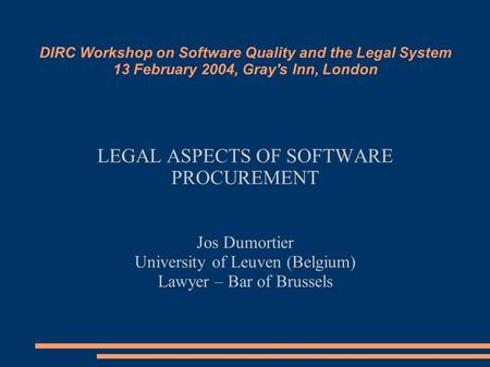 DIRC Workshop on Software Quality and the Legal System 13 February 2004, Gray's Inn, London LEGAL ASPECTS OF SOFTWARE PROCUREMENT Jos Dumortier University.