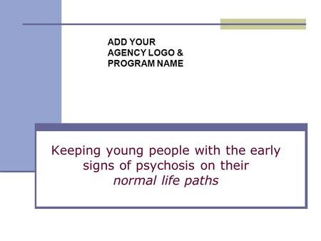 Keeping young people with the early signs of psychosis on their normal life paths ADD YOUR AGENCY LOGO & PROGRAM NAME.