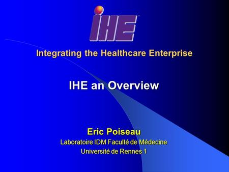 Integrating the Healthcare Enterprise IHE an Overview Eric Poiseau Laboratoire IDM Faculté de Médecine Université de Rennes 1.