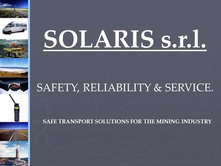 SOLARIS s.r.l. SAFETY, RELIABILITY & SERVICE. SAFE TRANSPORT SOLUTIONS FOR THE MINING INDUSTRY.