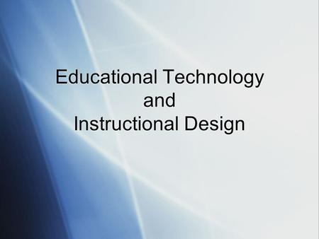 Educational Technology and Instructional Design. Some Definitions Educational Technology is the study and ethical practice of facilitating learning and.