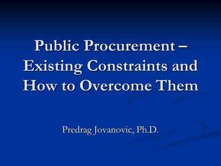 Public Procurement – Existing Constraints and How to Overcome Them Predrag Jovanovic, Ph.D.