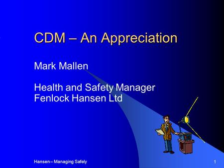 Hansen – Managing Safely 1 CDM – An Appreciation Mark Mallen Health and Safety Manager Fenlock Hansen Ltd.