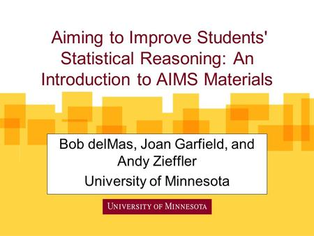 Aiming to Improve Students' Statistical Reasoning: An Introduction to AIMS Materials Bob delMas, Joan Garfield, and Andy Zieffler University of Minnesota.