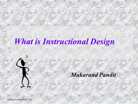 Technowrites Pvt. Ltd.1 What is Instructional Design Makarand Pandit.