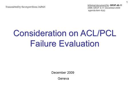 1 Consideration on ACL/PCL Failure Evaluation Transmitted by the expert from JAPAN December 2009 Geneva Informal document No. GRSP-46-11 (46th GRSP, 8-11.