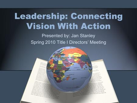 Leadership: Connecting Vision With Action Presented by: Jan Stanley Spring 2010 Title I Directors' Meeting.