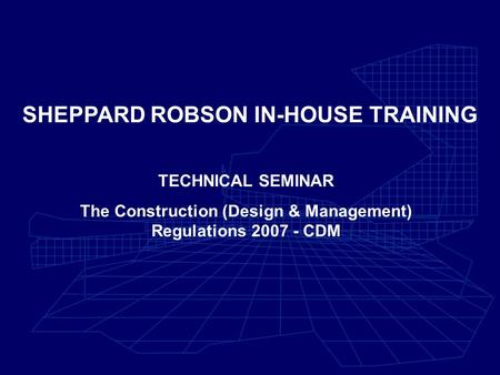 SHEPPARD ROBSON IN-HOUSE TRAINING TECHNICAL SEMINAR The Construction (Design & Management) Regulations 2007 - CDM.