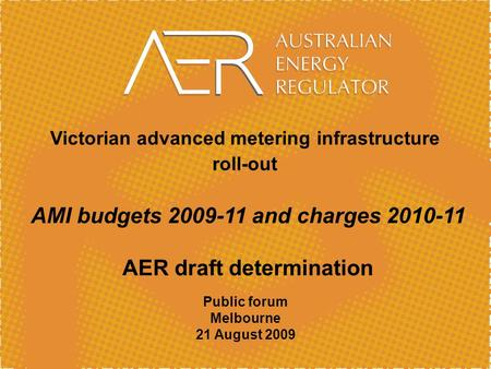 Victorian advanced metering infrastructure roll-out AMI budgets 2009-11 and charges 2010-11 AER draft determination Public forum Melbourne 21 August 2009.