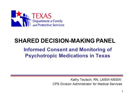 1 Informed Consent and Monitoring of Psychotropic Medications in Texas Kathy Teutsch, RN, LMSW-MSSW: CPS Division Administrator for Medical Services SHARED.
