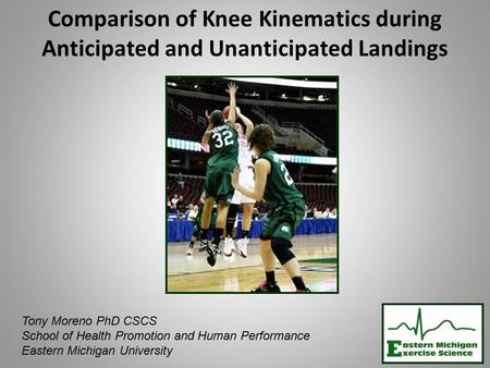 Comparison of Knee Kinematics during Anticipated and Unanticipated Landings Tony Moreno PhD CSCS School of Health Promotion and Human Performance Eastern.