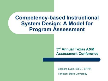 Competency-based Instructional System Design: A Model for Program Assessment 3 rd Annual Texas A&M Assessment Conference Barbara Lyon, Ed.D., SPHR Tarleton.