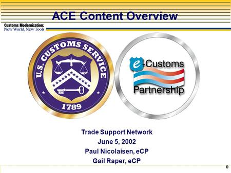 0 ACE Content Overview Trade Support Network June 5, 2002 Paul Nicolaisen, eCP Gail Raper, eCP.
