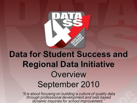 "Data for Student Success and Regional Data Initiative Overview September 2010 ""It is about focusing on building a culture of quality data through professional."