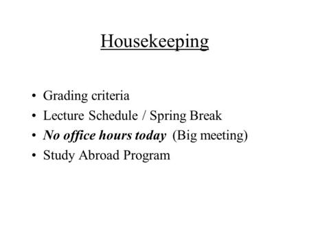 Housekeeping Grading criteria Lecture Schedule / Spring Break No office hours today (Big meeting) Study Abroad Program.