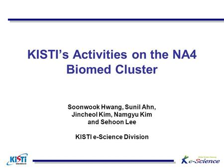 KISTI's Activities on the NA4 Biomed Cluster Soonwook Hwang, Sunil Ahn, Jincheol Kim, Namgyu Kim and Sehoon Lee KISTI e-Science Division.