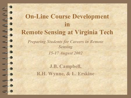 On-Line Course Development in Remote Sensing at Virginia Tech Preparing Students for Careers in Remote Sensing 15-17 August 2002 J.B. Campbell, R.H. Wynne,