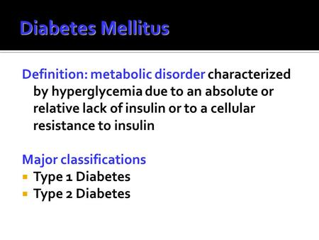 Diabetes Mellitus Definition: metabolic disorder characterized by hyperglycemia due to an absolute or relative lack of insulin or to a cellular resistance.