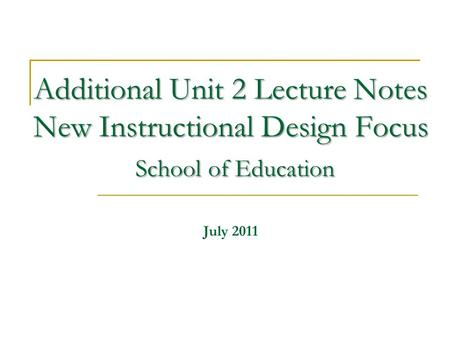 Additional Unit 2 Lecture Notes New Instructional Design Focus School of Education Additional Unit 2 Lecture Notes New Instructional Design Focus School.
