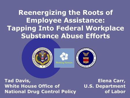 Elena Carr, U.S. Department of Labor Reenergizing the Roots of Employee Assistance: Tapping Into Federal Workplace Substance Abuse Efforts Tad Davis, White.